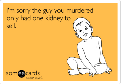 I'm sorry the guy you murdered only had one kidney to sell.