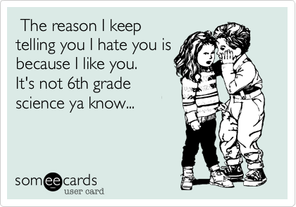 The reason I keep telling you I hate you is because I like you. It's not 6th grade science ya know...