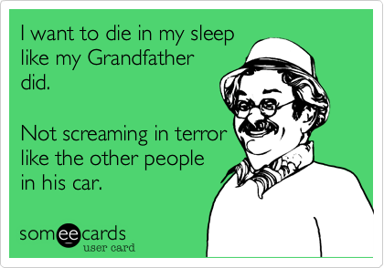 I want to die in my sleep like my Grandfather did.  Not screaming in terror like the other people in his car.