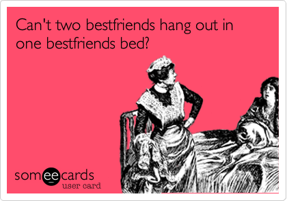 Can't two bestfriends hang out in one bestfriends bed?