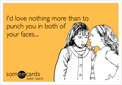 I'd love nothing more than to punch you in both of your faces....