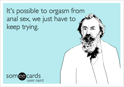It's possible to orgasm from anal sex, we just have to keep trying.