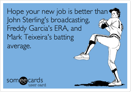 Hope your new job is better than John Sterling's broadcasting, Freddy Garcia's ERA, and Mark Teixeira's batting average.