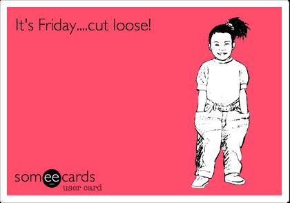 It's Friday....cut loose!