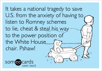 It takes a national tragedy to save U.S. from the anxiety of having to listen to Romney schemes to lie, cheat & steal his way to the power position of the White House chair. Pshaw!