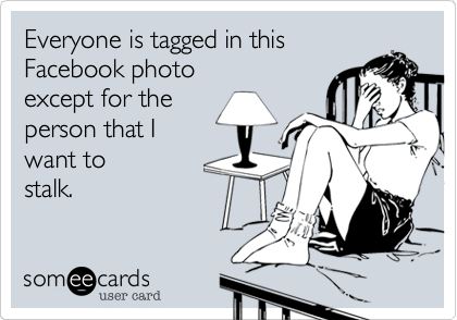 Everyone is tagged in this  Facebook photo except for the person that I  want to stalk.