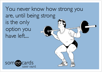 You never know how strong you are, until being strong is the only option you  have left....