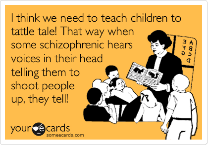I think we need to teach children to tattle tale! That way when some schizophrenic hears voices in their head telling them to shoot people up, they tell!