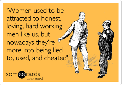 """""""Women used to be attracted to honest, loving, hard working men like us, but nowadays they're more into being lied to, used, and cheated"""""""
