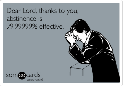 Dear Lord, thanks to you, abstinence is 99.99999% effective.