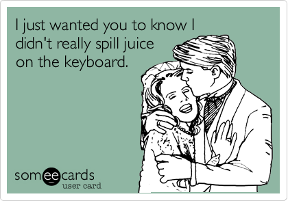 I just wanted you to know I didn't really spill juice on the keyboard.