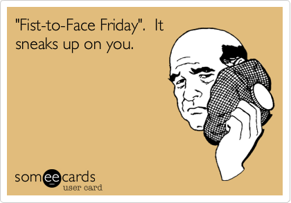 """""""Fist-to-Face Friday"""".  It sneaks up on you."""