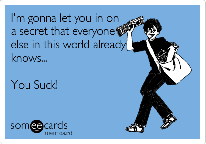I'm gonna let you in on a secret that everyone else in this world already knows...  You Suck!