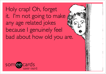 Holy crap! Oh, forget  it.  I'm not going to make any age related jokes because I genuinely feel bad about how old you are.