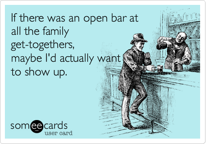 If there was an open bar at all the family get-togethers, maybe I'd actually want to show up.