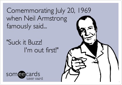 "Comemmorating July 20, 1969 when Neil Armstrong famously said...  ""Suck it Buzz!           I'm out first!"""