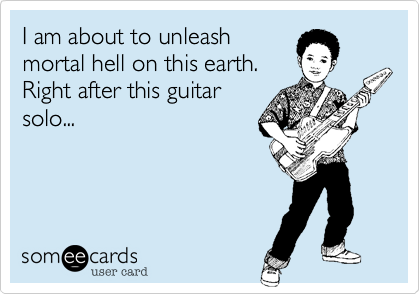 I am about to unleash mortal hell on this earth. Right after this guitar solo...
