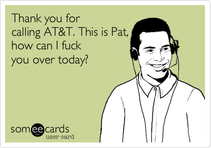 Thank you for calling AT&T. This is Pat, how can I fuck you over today?