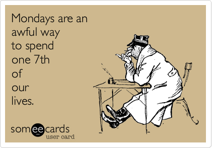 Mondays are an awful way to spend  one 7th  of our  lives.