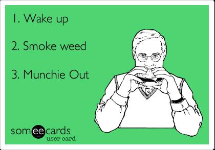 1. Wake up   2. Smoke weed  3. Munchie Out
