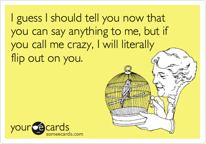 I guess I should tell you now that you can say anything to me, but if you call me crazy, I will literally flip out on you.