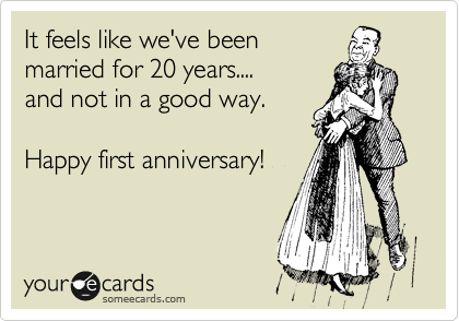 It feels like we've been married for 20 years.... and not in a good way.  Happy first anniversary!