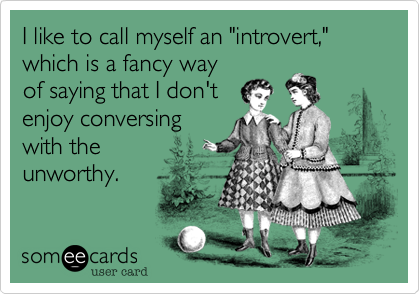 """I like to call myself an """"introvert,""""  which is a fancy way of saying that I don't enjoy conversing with the  unworthy."""