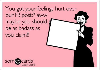 You got your feelings hurt over our FB post?? aww maybe you should be as badass as you claim!!