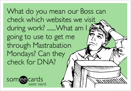 What do you mean our Boss can check which websites we visit during work? .......What am I going to use to get me through Mastrabation Mondays? Can they check for DNA?