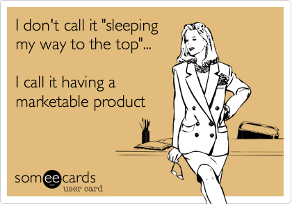 "I don't call it ""sleeping my way to the top""...  I call it having a marketable product"