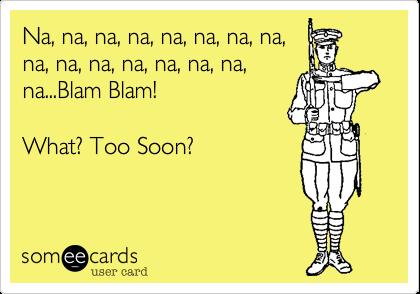 Na, na, na, na, na, na, na, na, na, na, na, na, na, na, na, na...Blam Blam!   What? Too Soon?