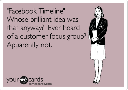 """Facebook Timeline""  Whose brilliant idea was that anyway?  Ever heard  of a customer focus group? Apparently not."