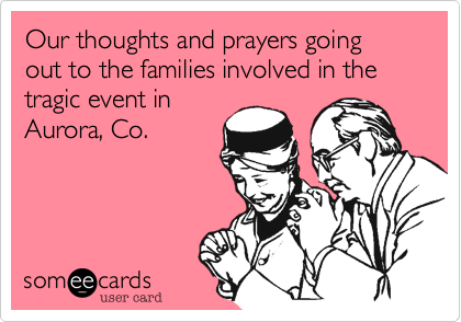 Our thoughts and prayers going out to the families involved in the tragic event in Aurora, Co.