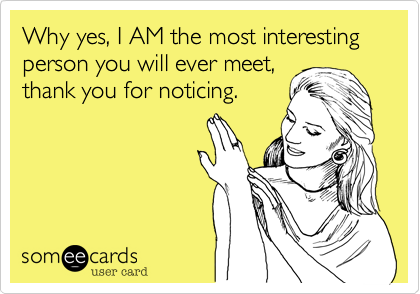 Why yes, I AM the most interesting  person you will ever meet,  thank you for noticing.