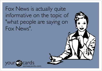 """Fox News is actually quite informative on the topic of """"what people are saying on Fox News""""."""