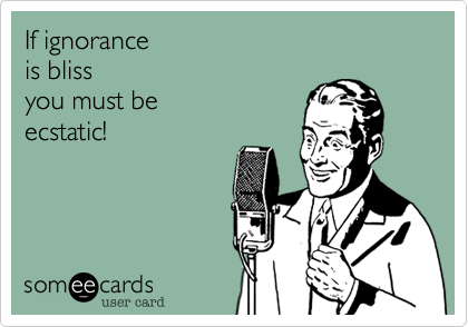 If ignorance  is bliss  you must be  ecstatic!