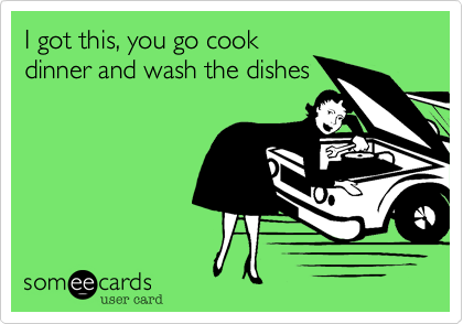 I got this, you go cook dinner and wash the dishes