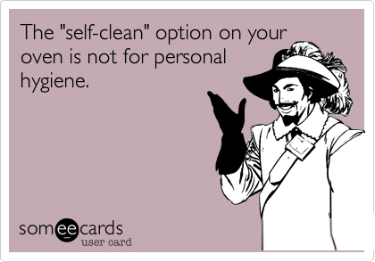 """The """"self-clean"""" option on your oven is not for personal hygiene."""