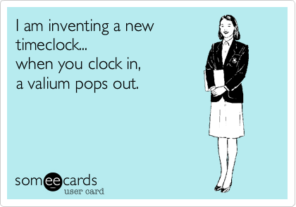 I am inventing a new timeclock... when you clock in,  a valium pops out.