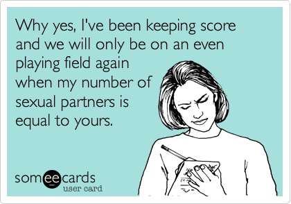 Why yes, I've been keeping score and we will only be on an even playing field again when my number of sexual partners is equal to yours.