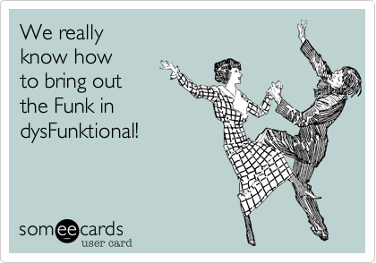 We really  know how to bring out the Funk in dysFunktional!