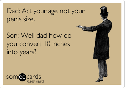 Dad: Act your age not your penis size.  Son: Well dad how do you convert 10 inches into years?