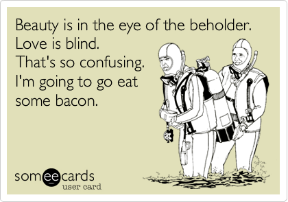 Beauty is in the eye of the beholder. Love is blind.  That's so confusing. I'm going to go eat some bacon.