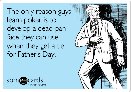 The only reason guys learn poker is to develop a dead-pan face they can use when they get a tie for Father's Day.