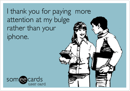 I thank you for paying  more attention at my bulge rather than your iphone.
