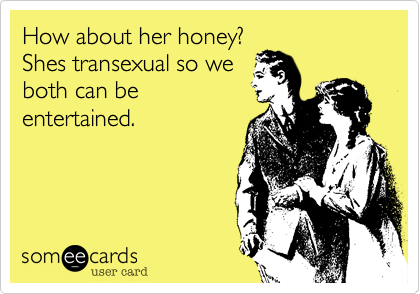 How about her honey? Shes transexual so we both can be entertained.