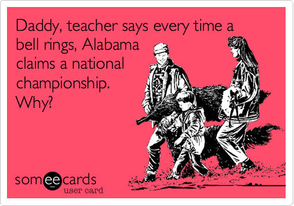 Daddy, teacher says every time a bell rings, Alabama claims a national championship. Why?
