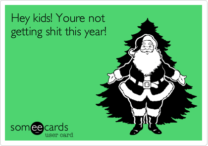 Hey kids! Youre not getting shit this year!