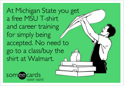 At Michigan State you get a free MSU T-shirt and career training for simply being accepted. No need to go to a class/buy the shirt at Walmart.