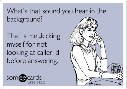 What's that sound you hear in the background?  That is me...kicking myself for not looking at caller id before answering.